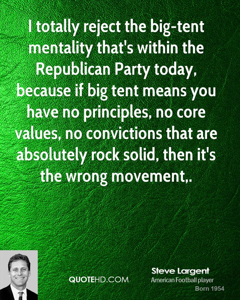 I totally reject the big-tent mentality that's within the Republican Party today, because if big tent means you have no principles, no core values, no convictions that are absolutely rock solid, then it's the wrong movement.