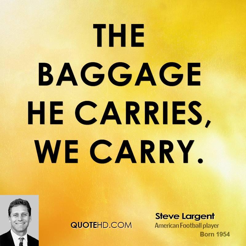 The baggage he carries, we carry.