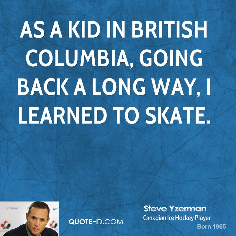 As a kid in British Columbia, going back a long way, I learned to skate.