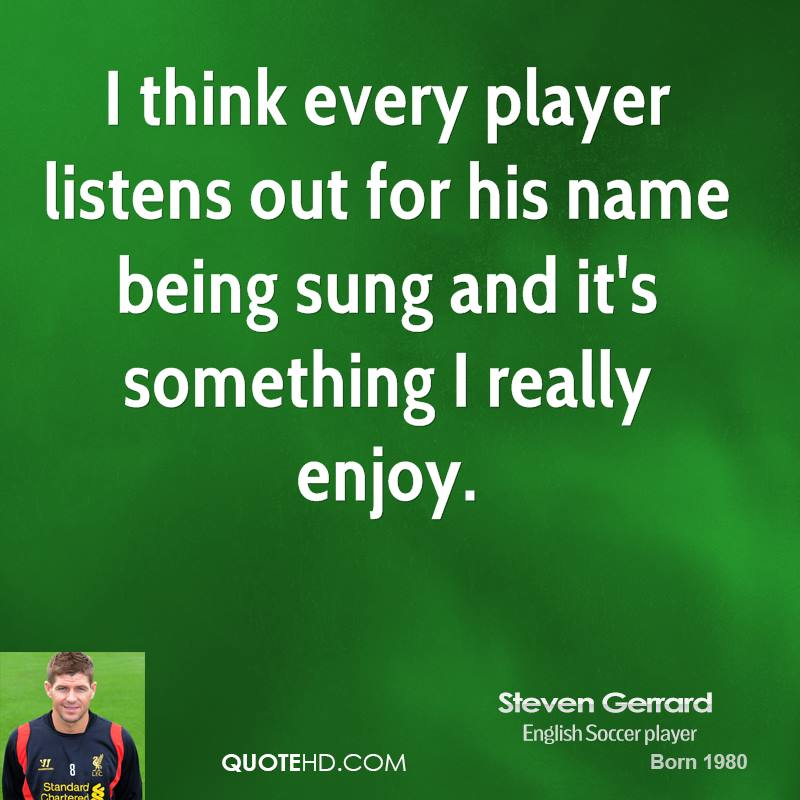 I think every player listens out for his name being sung and it's something I really enjoy.