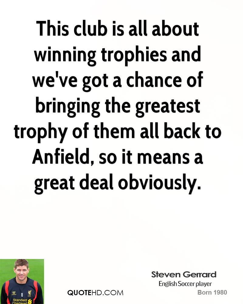 This club is all about winning trophies and we've got a chance of bringing the greatest trophy of them all back to Anfield, so it means a great deal obviously.