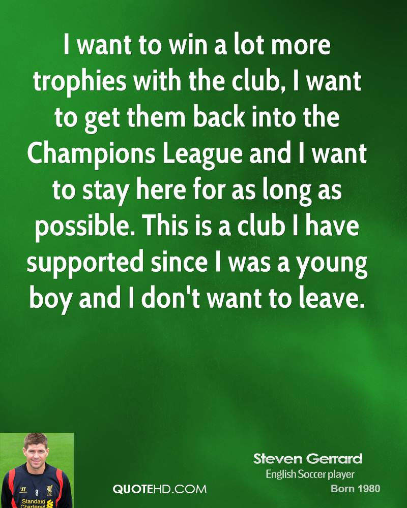 I want to win a lot more trophies with the club, I want to get them back into the Champions League and I want to stay here for as long as possible. This is a club I have supported since I was a young boy and I don't want to leave.