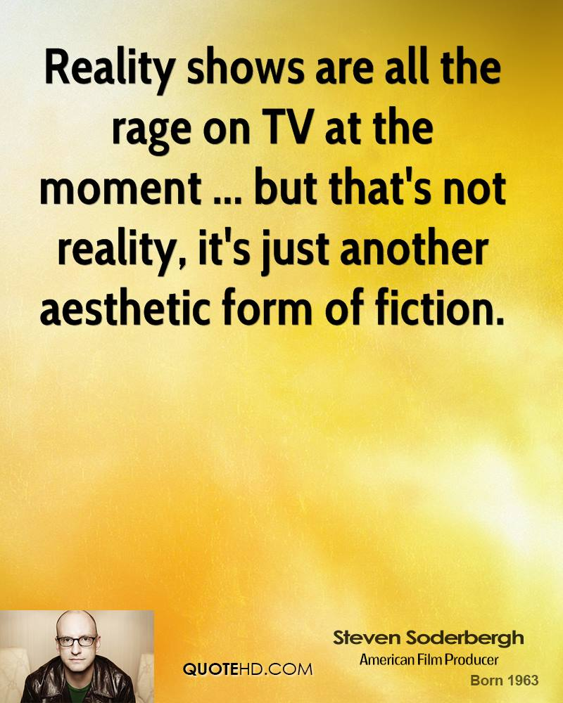 Reality shows are all the rage on TV at the moment ... but that's not reality, it's just another aesthetic form of fiction.