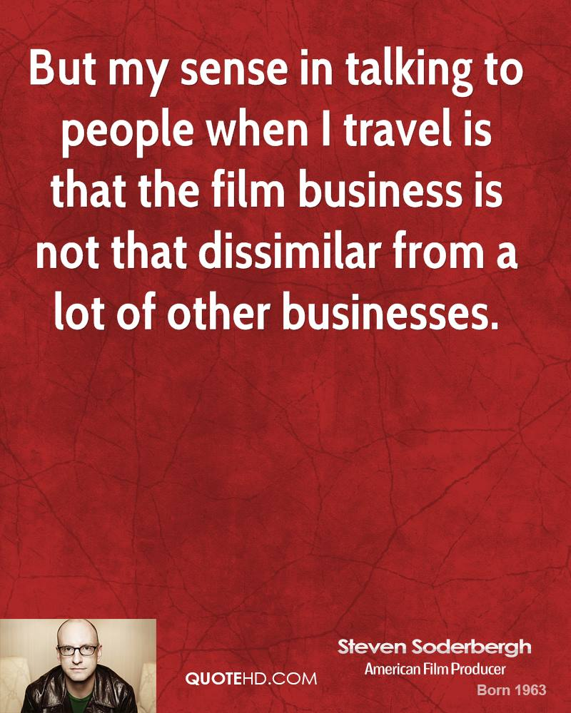 But my sense in talking to people when I travel is that the film business is not that dissimilar from a lot of other businesses.