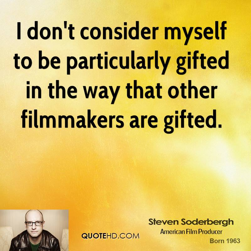 I don't consider myself to be particularly gifted in the way that other filmmakers are gifted.