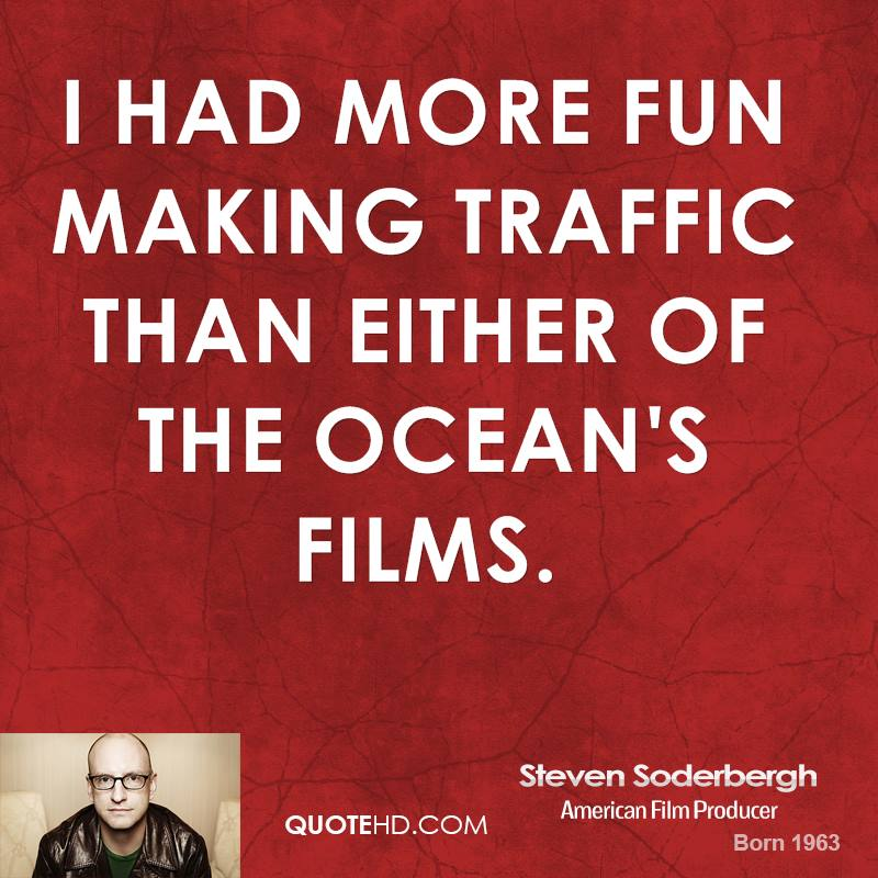 I had more fun making Traffic than either of the Ocean's films.