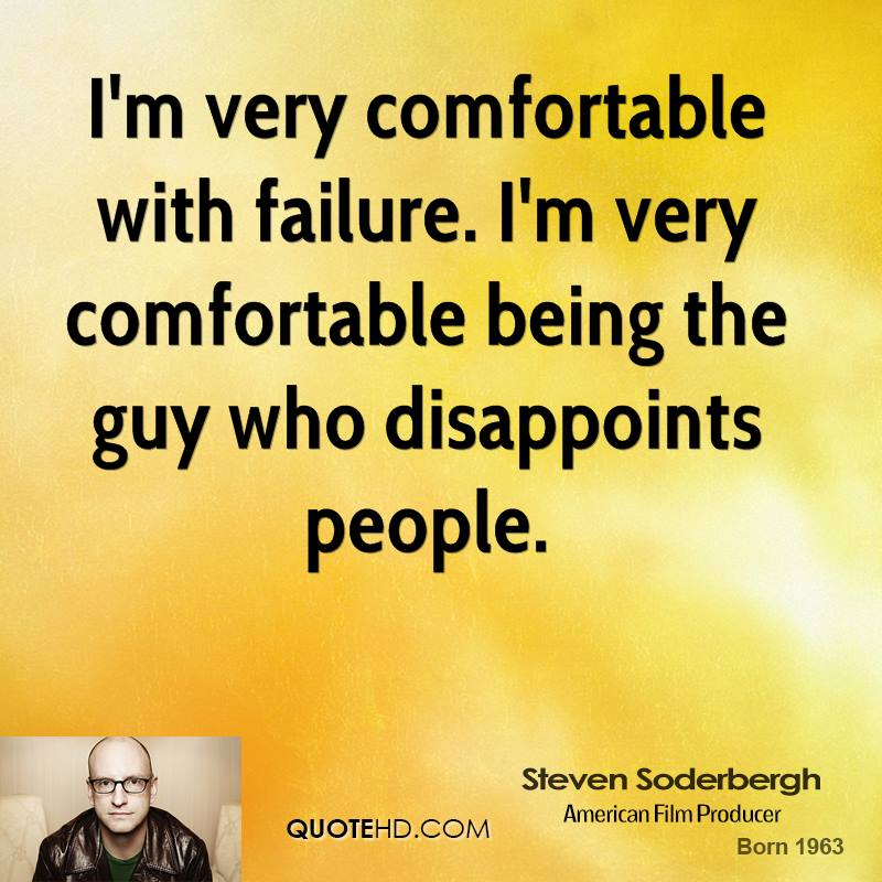 I'm very comfortable with failure. I'm very comfortable being the guy who disappoints people.