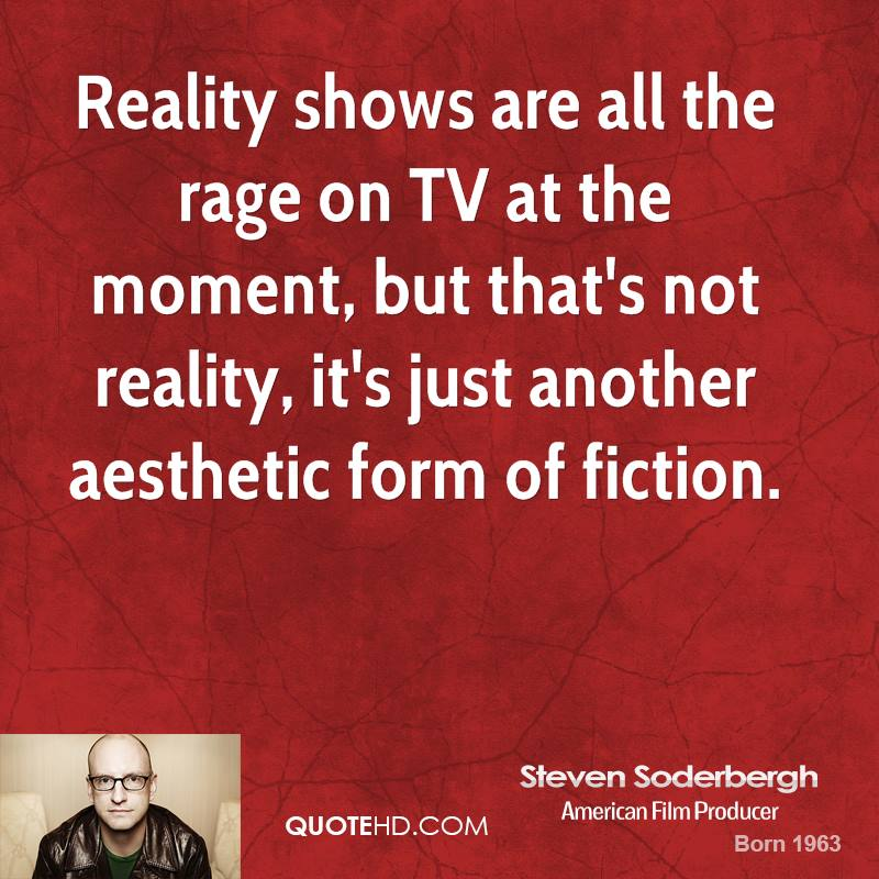Reality shows are all the rage on TV at the moment, but that's not reality, it's just another aesthetic form of fiction.
