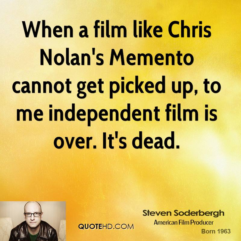 When a film like Chris Nolan's Memento cannot get picked up, to me independent film is over. It's dead.