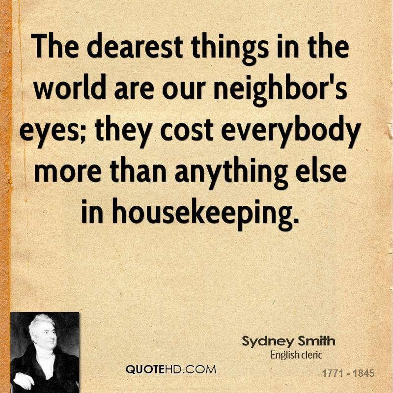 The dearest things in the world are our neighbor's eyes; they cost everybody more than anything else in housekeeping.