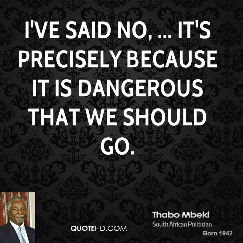 I've said no, ... It's precisely because it is dangerous that we should go.