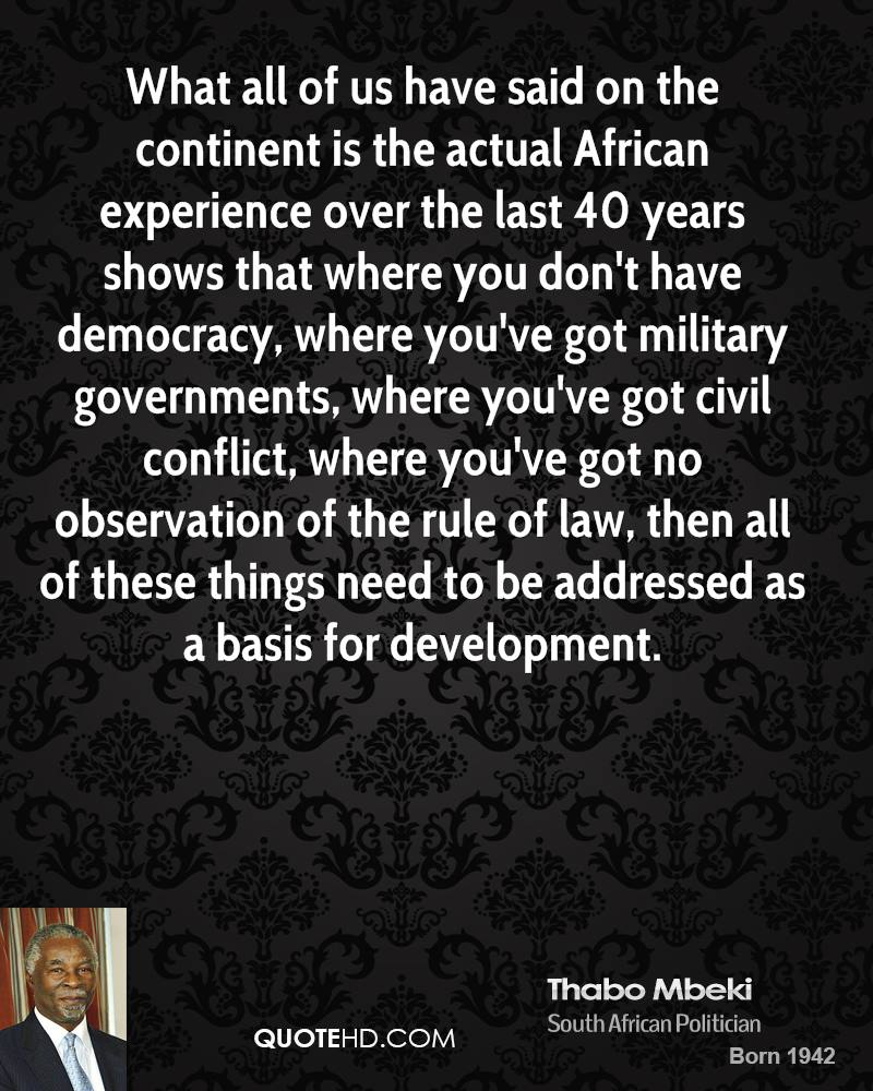 What all of us have said on the continent is the actual African experience over the last 40 years shows that where you don't have democracy, where you've got military governments, where you've got civil conflict, where you've got no observation of the rule of law, then all of these things need to be addressed as a basis for development.