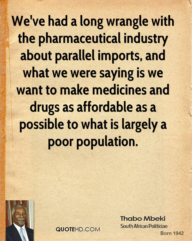 We've had a long wrangle with the pharmaceutical industry about parallel imports, and what we were saying is we want to make medicines and drugs as affordable as a possible to what is largely a poor population.