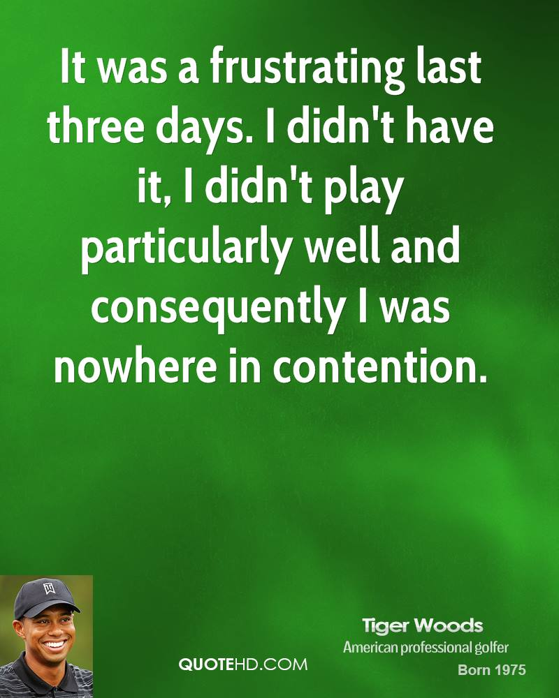 It was a frustrating last three days. I didn't have it, I didn't play particularly well and consequently I was nowhere in contention.