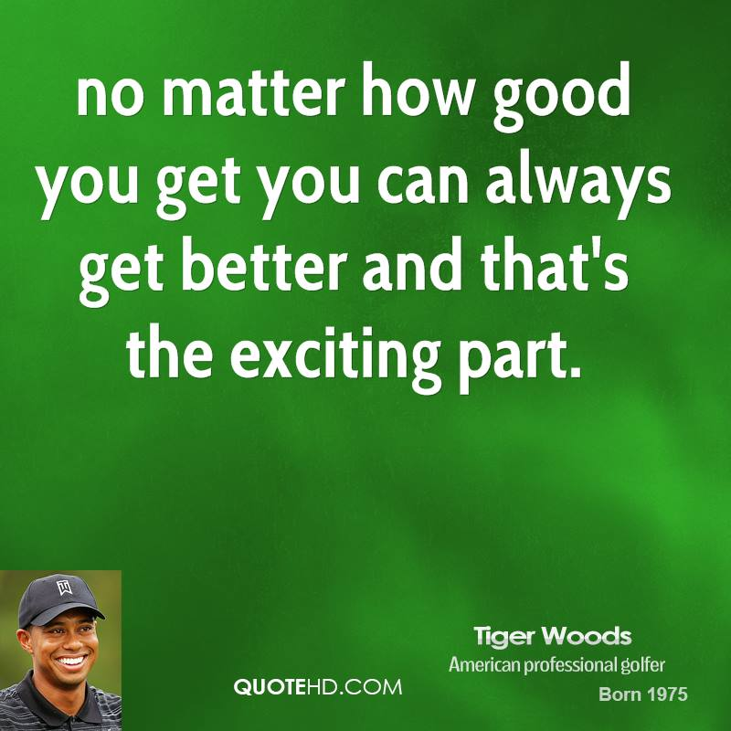 no matter how good you get you can always get better and that's the exciting part.
