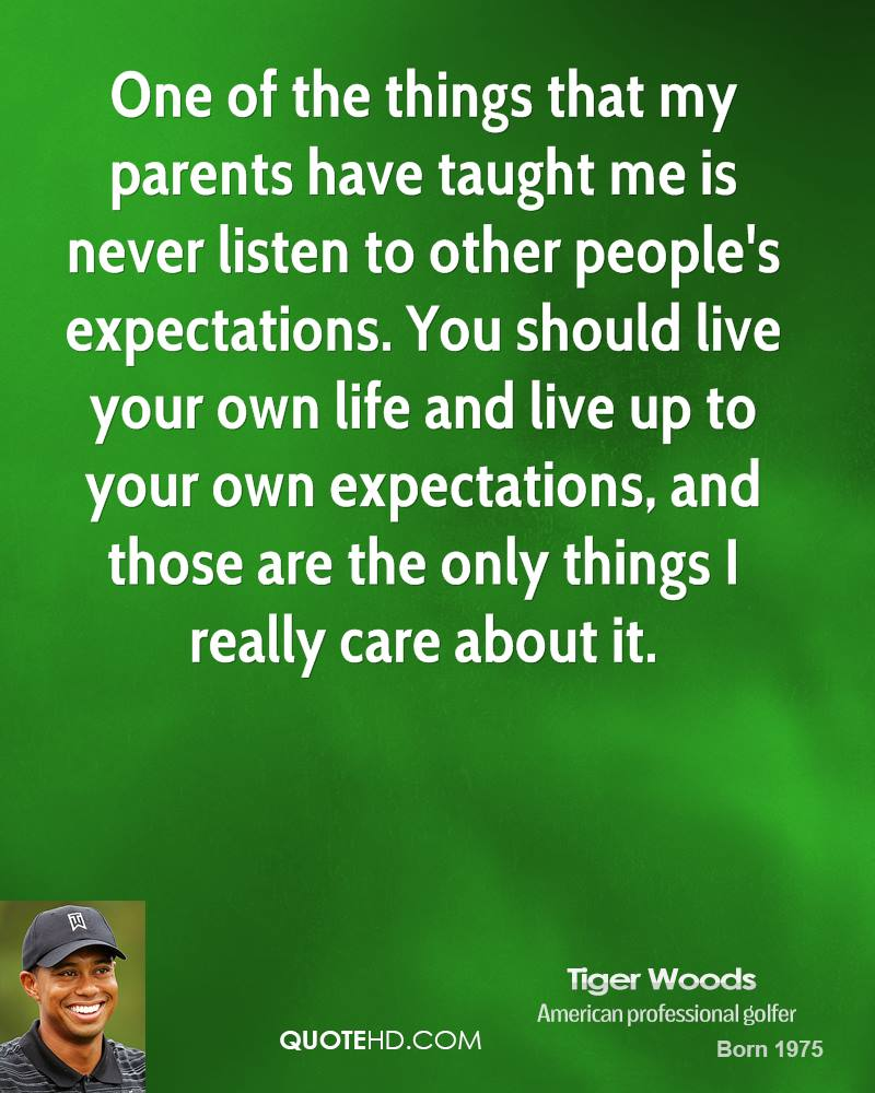 One of the things that my parents have taught me is never listen to other people's expectations. You should live your own life and live up to your own expectations, and those are the only things I really care about it.