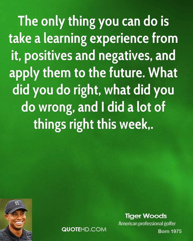 The only thing you can do is take a learning experience from it, positives and negatives, and apply them to the future. What did you do right, what did you do wrong, and I did a lot of things right this week.
