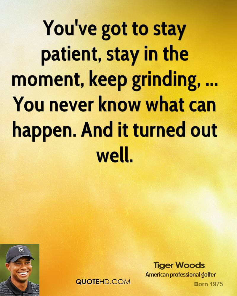 You've got to stay patient, stay in the moment, keep grinding, ... You never know what can happen. And it turned out well.