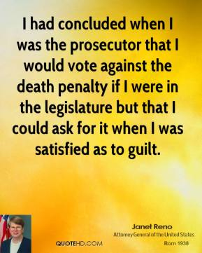 Janet Reno - I had concluded when I was the prosecutor that I would vote against the death penalty if I were in the legislature but that I could ask for it when I was satisfied as to guilt.