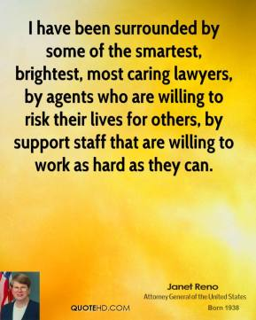 Janet Reno - I have been surrounded by some of the smartest, brightest, most caring lawyers, by agents who are willing to risk their lives for others, by support staff that are willing to work as hard as they can.