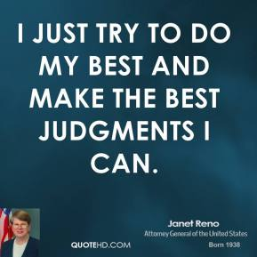 Janet Reno - I just try to do my best and make the best judgments I can.