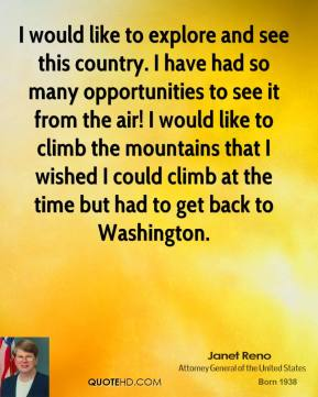 Janet Reno - I would like to explore and see this country. I have had so many opportunities to see it from the air! I would like to climb the mountains that I wished I could climb at the time but had to get back to Washington.