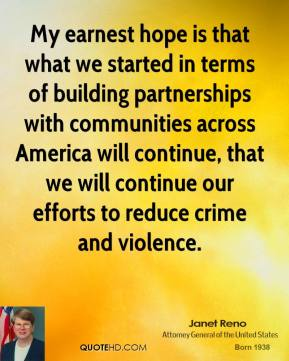 Janet Reno - My earnest hope is that what we started in terms of building partnerships with communities across America will continue, that we will continue our efforts to reduce crime and violence.