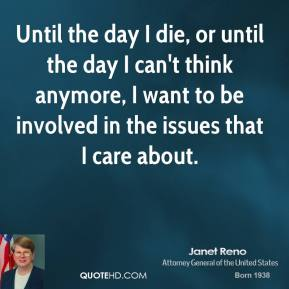 Janet Reno - Until the day I die, or until the day I can't think anymore, I want to be involved in the issues that I care about.