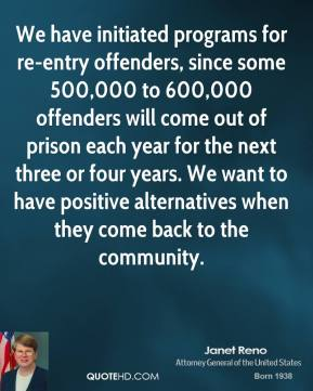 Janet Reno - We have initiated programs for re-entry offenders, since some 500,000 to 600,000 offenders will come out of prison each year for the next three or four years. We want to have positive alternatives when they come back to the community.