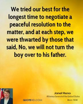 Janet Reno - We tried our best for the longest time to negotiate a peaceful resolution to the matter, and at each step, we were thwarted by those that said, No, we will not turn the boy over to his father.