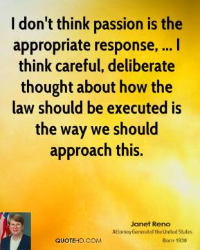 Janet Reno  - I don't think passion is the appropriate response, ... I think careful, deliberate thought about how the law should be executed is the way we should approach this.