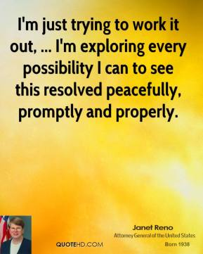 Janet Reno  - I'm just trying to work it out, ... I'm exploring every possibility I can to see this resolved peacefully, promptly and properly.
