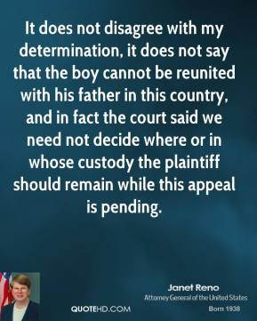 Janet Reno  - It does not disagree with my determination, it does not say that the boy cannot be reunited with his father in this country, and in fact the court said we need not decide where or in whose custody the plaintiff should remain while this appeal is pending.
