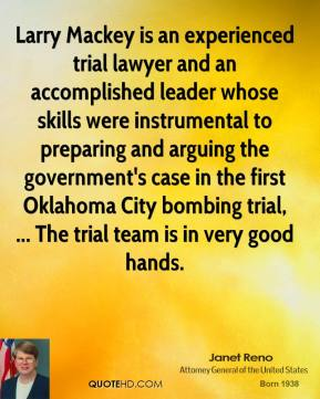 Janet Reno  - Larry Mackey is an experienced trial lawyer and an accomplished leader whose skills were instrumental to preparing and arguing the government's case in the first Oklahoma City bombing trial, ... The trial team is in very good hands.