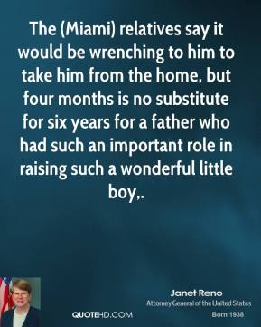 Janet Reno  - The (Miami) relatives say it would be wrenching to him to take him from the home, but four months is no substitute for six years for a father who had such an important role in raising such a wonderful little boy.