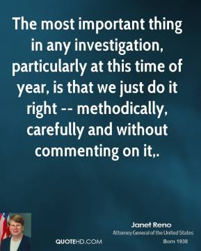 The most important thing in any investigation, particularly at this time of year, is that we just do it right -- methodically, carefully and without commenting on it.