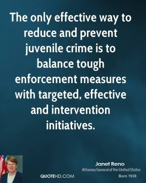 Janet Reno  - The only effective way to reduce and prevent juvenile crime is to balance tough enforcement measures with targeted, effective and intervention initiatives.
