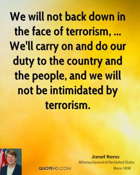 Janet Reno  - We will not back down in the face of terrorism, ... We'll carry on and do our duty to the country and the people, and we will not be intimidated by terrorism.