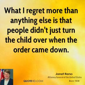 Janet Reno  - What I regret more than anything else is that people didn't just turn the child over when the order came down.