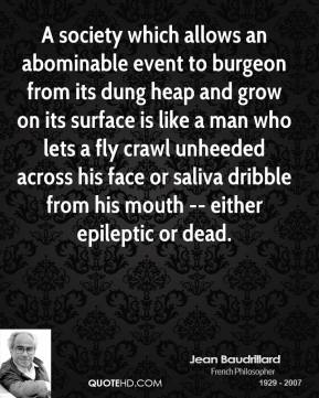 Jean Baudrillard  - A society which allows an abominable event to burgeon from its dung heap and grow on its surface is like a man who lets a fly crawl unheeded across his face or saliva dribble from his mouth -- either epileptic or dead.