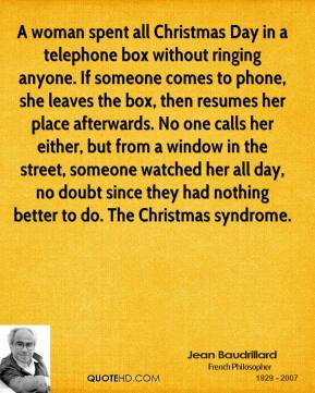 Jean Baudrillard  - A woman spent all Christmas Day in a telephone box without ringing anyone. If someone comes to phone, she leaves the box, then resumes her place afterwards. No one calls her either, but from a window in the street, someone watched her all day, no doubt since they had nothing better to do. The Christmas syndrome.