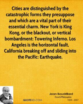 Jean Baudrillard  - Cities are distinguished by the catastrophic forms they presuppose and which are a vital part of their essential charm. New York is King Kong, or the blackout, or vertical bombardment: Towering Inferno. Los Angeles is the horizontal fault, California breaking off and sliding into the Pacific: Earthquake.