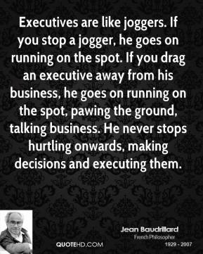 Jean Baudrillard  - Executives are like joggers. If you stop a jogger, he goes on running on the spot. If you drag an executive away from his business, he goes on running on the spot, pawing the ground, talking business. He never stops hurtling onwards, making decisions and executing them.