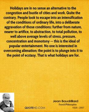 Jean Baudrillard  - Holidays are in no sense an alternative to the congestion and bustle of cities and work. Quite the contrary. People look to escape into an intensification of the conditions of ordinary life, into a deliberate aggravation of those conditions: further from nature, nearer to artifice, to abstraction, to total pollution, to well above average levels of stress, pressure, concentration and monotony -- this is the ideal of popular entertainment. No one is interested in overcoming alienation; the point is to plunge into it to the point of ecstasy. That is what holidays are for.