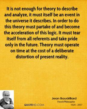 Jean Baudrillard  - It is not enough for theory to describe and analyze, it must itself be an event in the universe it describes. In order to do this theory must partake of and become the acceleration of this logic. It must tear itself from all referents and take pride only in the future. Theory must operate on time at the cost of a deliberate distortion of present reality.