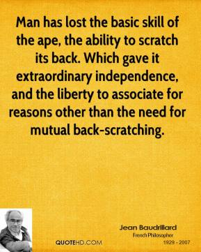 Jean Baudrillard  - Man has lost the basic skill of the ape, the ability to scratch its back. Which gave it extraordinary independence, and the liberty to associate for reasons other than the need for mutual back-scratching.