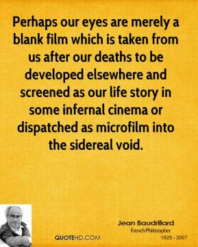 Jean Baudrillard  - Perhaps our eyes are merely a blank film which is taken from us after our deaths to be developed elsewhere and screened as our life story in some infernal cinema or dispatched as microfilm into the sidereal void.