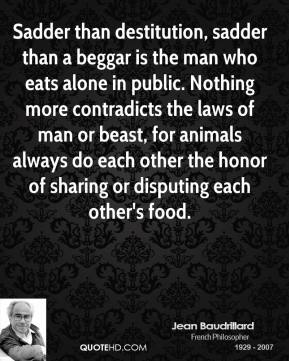 Jean Baudrillard  - Sadder than destitution, sadder than a beggar is the man who eats alone in public. Nothing more contradicts the laws of man or beast, for animals always do each other the honor of sharing or disputing each other's food.