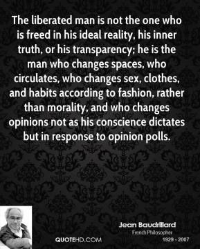 Jean Baudrillard  - The liberated man is not the one who is freed in his ideal reality, his inner truth, or his transparency; he is the man who changes spaces, who circulates, who changes sex, clothes, and habits according to fashion, rather than morality, and who changes opinions not as his conscience dictates but in response to opinion polls.