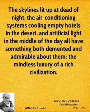 Jean Baudrillard  - The skylines lit up at dead of night, the air-conditioning systems cooling empty hotels in the desert, and artificial light in the middle of the day all have something both demented and admirable about them: the mindless luxury of a rich civilization.